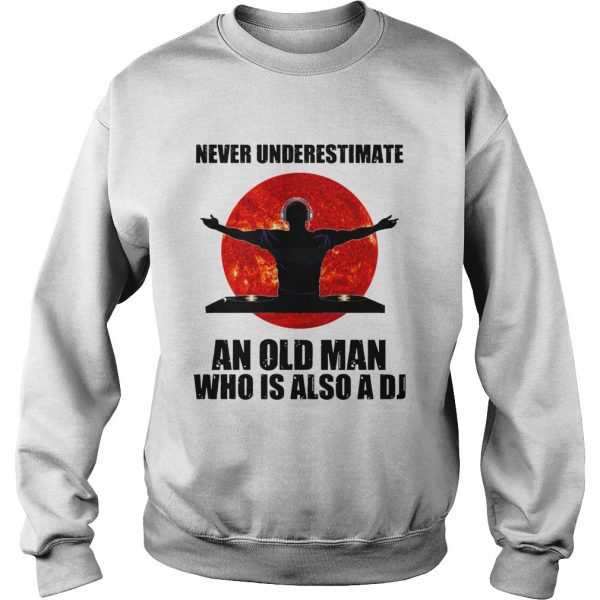 Never underestimate an old man who is also a DJ Sun  Sweatshirt
