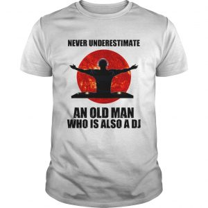 Never underestimate an old man who is also a DJ Sun  Unisex