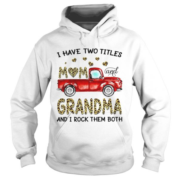 Nice Truck I Have Two Titles Mom And Grandma And I Rock Them Both  Hoodie