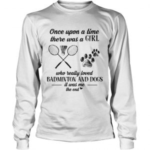 Once upon a time there was a girl who really loved badminton and dogs paw it was me the end  Long Sleeve