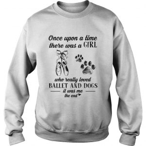 Once upon a time there was a girl who really loved ballet and dogs paw it was me the end  Sweatshirt
