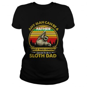 Any Man Can Be A Father But It Takes Someone Special To Be A Sloth Dad  Classic Ladies
