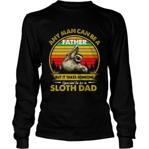 Any Man Can Be A Father But It Takes Someone Special To Be A Sloth Dad  Long Sleeve