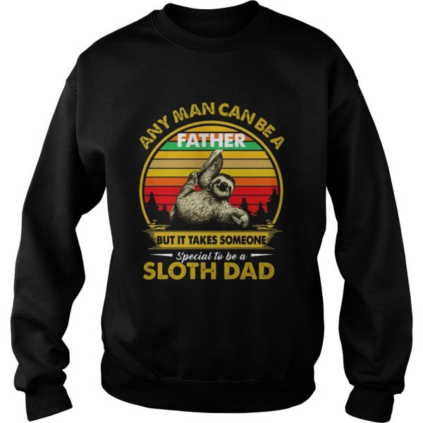 Any Man Can Be A Father But It Takes Someone Special To Be A Sloth Dad  Sweatshirt