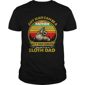 Any Man Can Be A Father But It Takes Someone Special To Be A Sloth Dad  Unisex