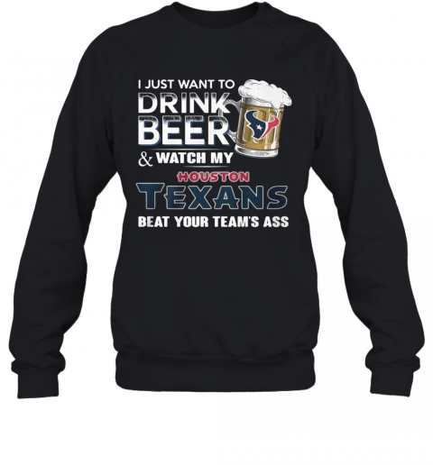 I Just Want To Drink Beer And Watch My Houston Texans Beat You Team'S Ass T-Shirt Unisex Sweatshirt