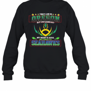 I May Live In Oregon But On Game Day My Heart And Soul Belongs To Seahawks Football T-Shirt Unisex Sweatshirt