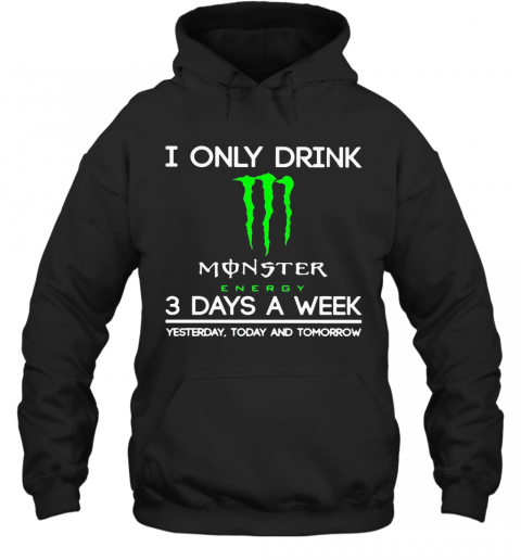 I Only Drink Monster Energy 3 Days A Week Yesterday Today And Tomorrow T-Shirt Unisex Hoodie
