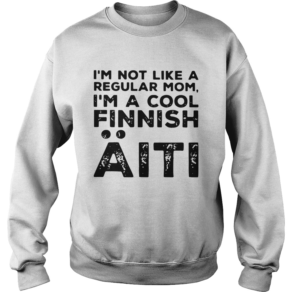 Im Not Like A Regular Mom Im A Cool Finnish Aiti Vintage  Sweatshirt