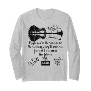 Oasis maybe you're the same as me we see things they'll never see you and i are gonna live forever signatures  Long Sleeved T-shirt