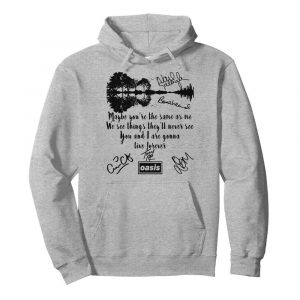 Oasis maybe you're the same as me we see things they'll never see you and i are gonna live forever signatures  Unisex Hoodie