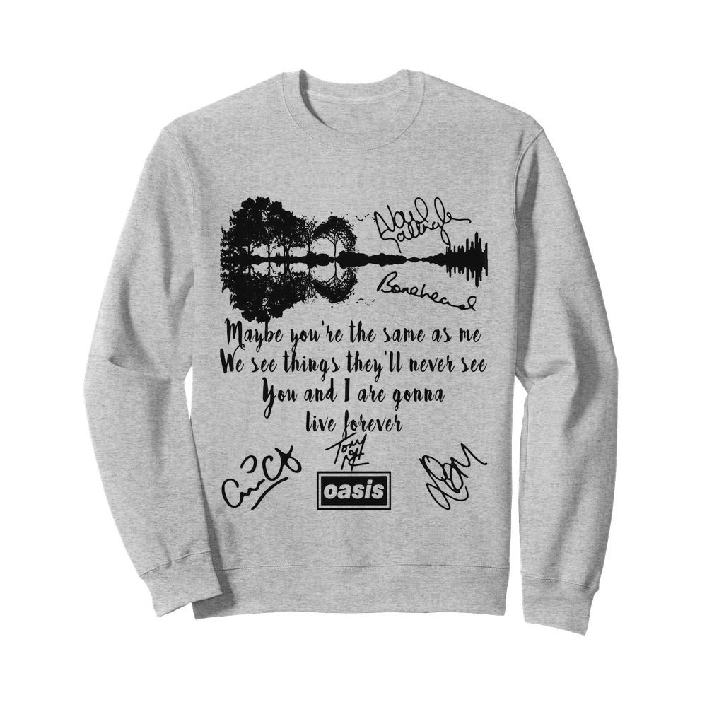 Oasis maybe you're the same as me we see things they'll never see you and i are gonna live forever signatures  Unisex Sweatshirt