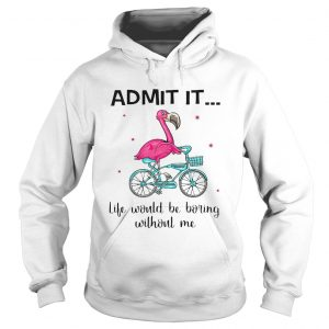 Flamingo Bike Admit It Life Would Be Boring Without Me  Hoodie