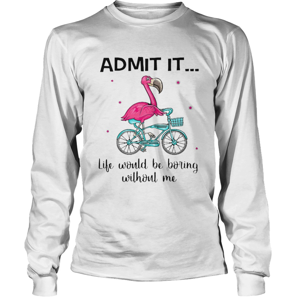 Flamingo Bike Admit It Life Would Be Boring Without Me  Long Sleeve