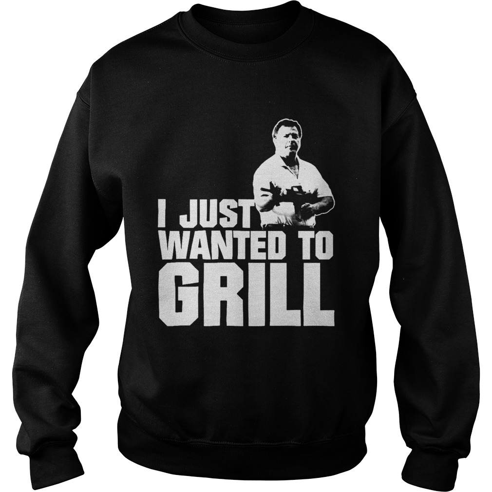 I Just Wanted To Grill  Sweatshirt