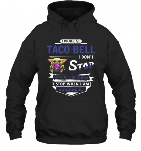 I Work At Taco Bell I Don'T Stop When I'M Tired Baby Yoda T-Shirt Unisex Hoodie