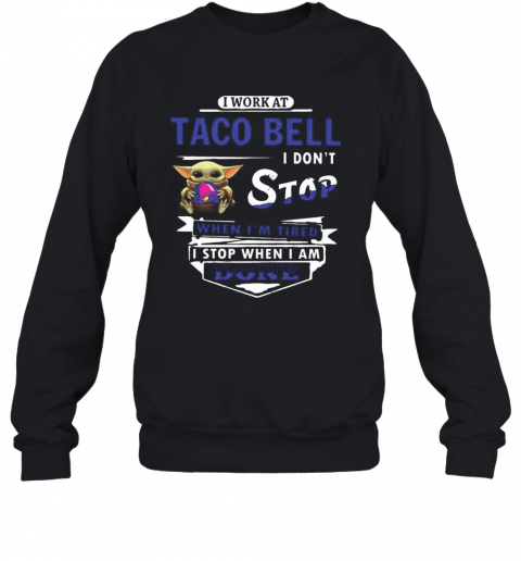 I Work At Taco Bell I Don'T Stop When I'M Tired Baby Yoda T-Shirt Unisex Sweatshirt