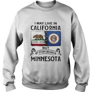 I may live in California but my story began in minnesota  Sweatshirt
