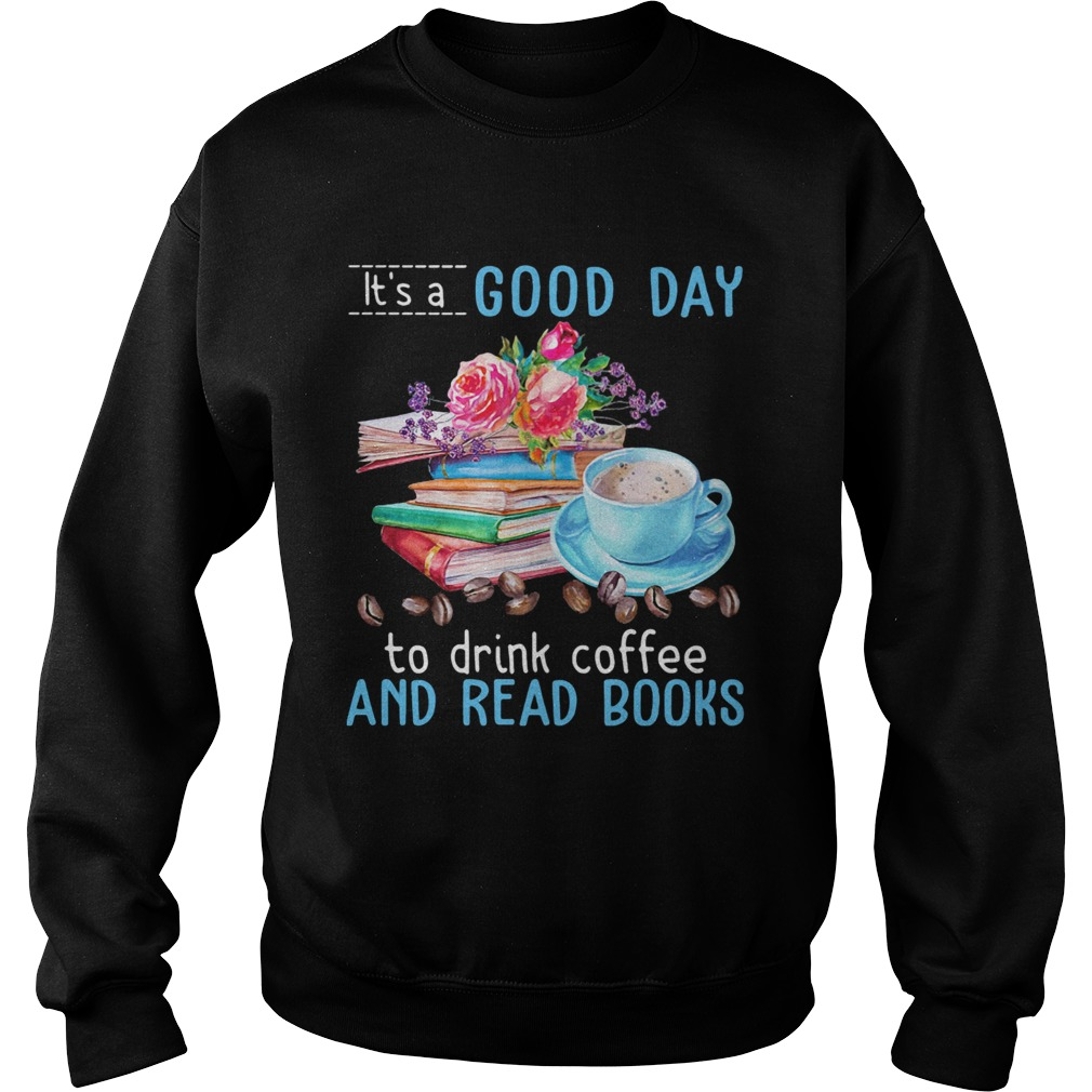 Its a good day to drink coffee and read books flowers  Sweatshirt