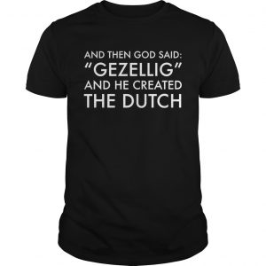 And Then God Said Gezellig And He Created The Dutch  Unisex