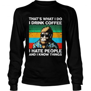 Bigfoot Thats What I Do I Drink Coffee I Hate People And I Know Thing  Long Sleeve
