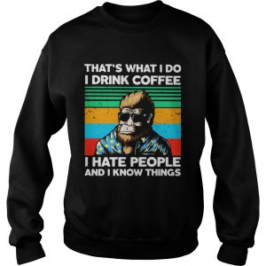 Bigfoot Thats What I Do I Drink Coffee I Hate People And I Know Thing  Sweatshirt