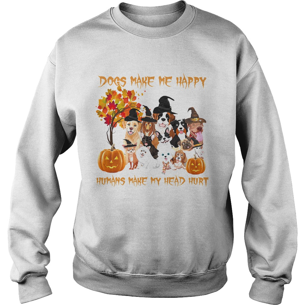 Dogs Make Me Happy Humans Make My Head Hurt  Sweatshirt