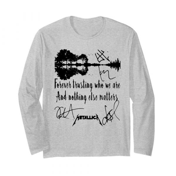 Forever Trusting Who We Are And Nothing Else Matters Metallica Signatures  Long Sleeved T-shirt