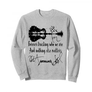 Forever Trusting Who We Are And Nothing Else Matters Metallica Signatures  Unisex Sweatshirt