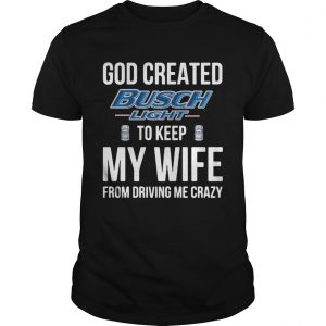 God Created Busch Light To Keep My Wife From Driving Me Crazy  Unisex