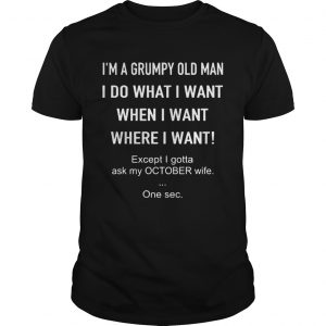 Im A Grumpy Old Man I Do What I Want When I Want Where I Want Except I Gotta Ask My October Wife O Unisex