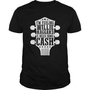Im Feeling Willie Haggard And Need Some Cash  Unisex