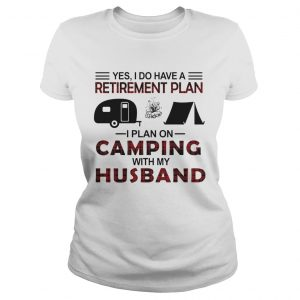 Yes I Do Have A Retirement Plan I Plan On Camping With My Husband  Classic Ladies