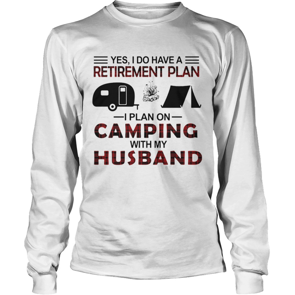 Yes I Do Have A Retirement Plan I Plan On Camping With My Husband  Long Sleeve
