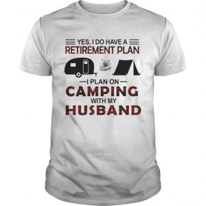 Yes I Do Have A Retirement Plan I Plan On Camping With My Husband  Unisex