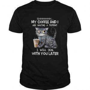 Cat shhh my coffee and i are having a moment i will deal with you later  Unisex