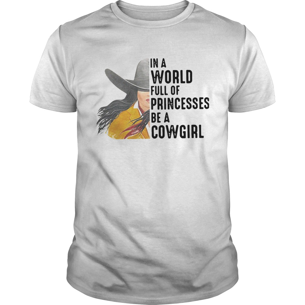 In A World Full Of Princesses Be A Cowgirl  Unisex