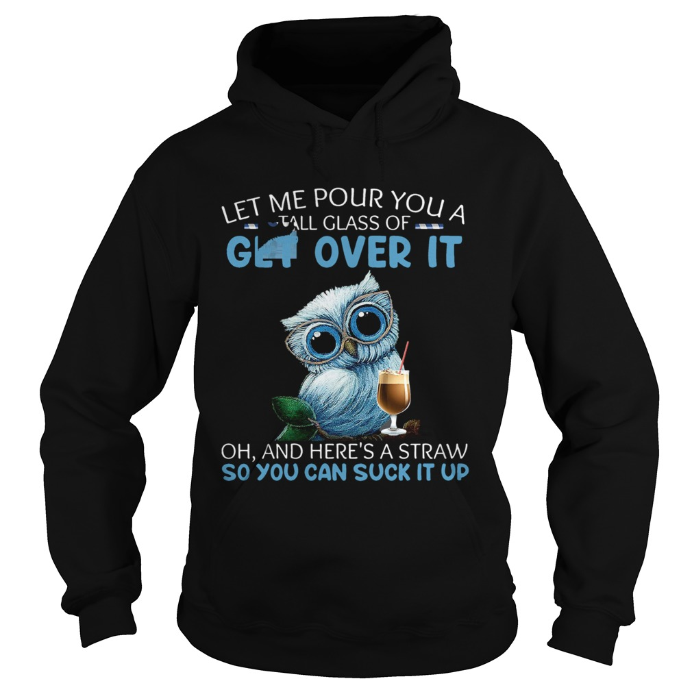 Let Me Pour You A Tall Glass Of Get Over It Oh And Heres A Straw So You Can Suck It Up  Hoodie
