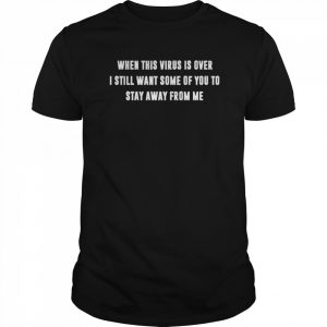 When This Virus Is Over I Still Want Some Of You To Stay Away From Me  Classic Men's T-shirt