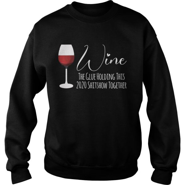 Wine The Glue Holding This 2020 Shitshow Together  Sweatshirt