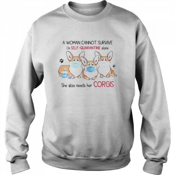 A Woman Cannot Survive On Self Quarantine Alone She Also Needs Her Corgis  Unisex Sweatshirt