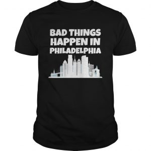 Bad Things Happen In Philadelphia  Unisex