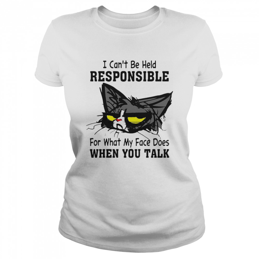 Cat I Can't Be Held Responsible For What My Face Does When You Talk  Classic Women's T-shirt