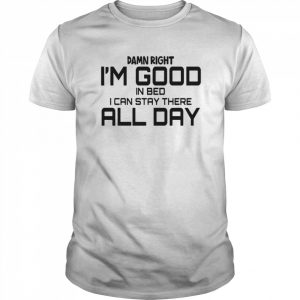 Damn Right I'm Good In Bed I can Stay There All Day  Classic Men's T-shirt