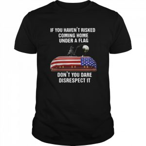If You Havent Risked Coming Home Under A Flag Dont You Dare Disrespect It t Classic Men's T-shirt