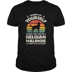Always Be Yourself Belgian Malinois  Unisex