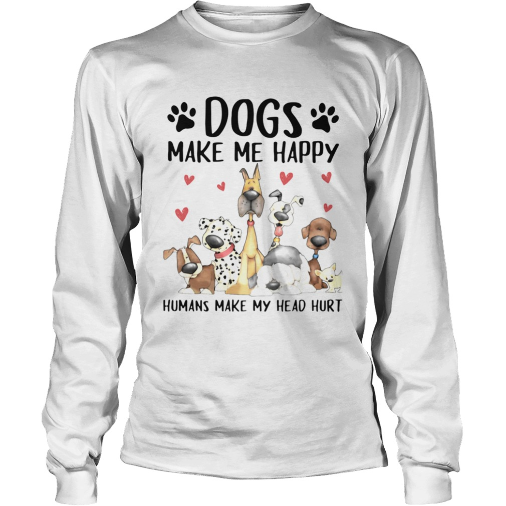 Dogs Make Me Happy Humans Make My Head Hurt  Long Sleeve