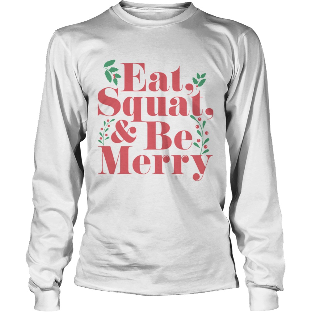 Eat Squat And Be Merry Christmas  Long Sleeve