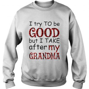I Try To Be Good But I Take After My Grandma  Sweatshirt