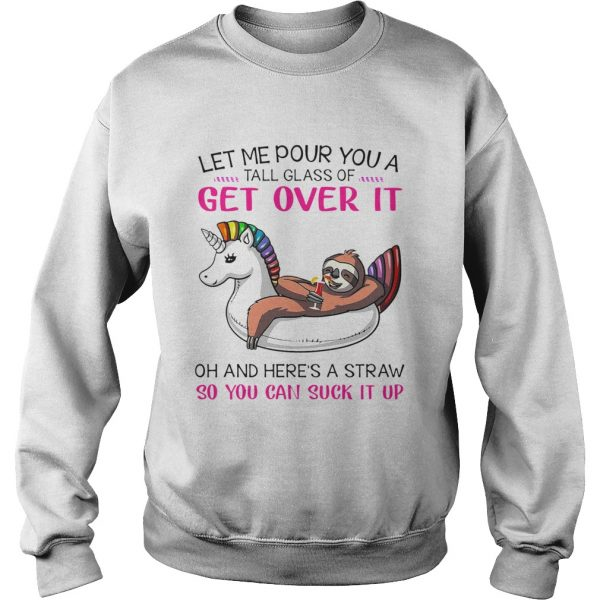 Let Me Pour You A Tall Glass Of Get Over It Oh And Heres A Straw So You Can Suck It Up  Sweatshirt